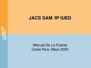 JACS SAM /IP IUED Manuel De La Fuente Costa Rica, Mayo 2005