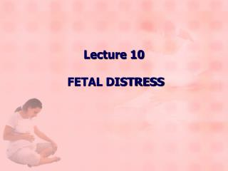 Lecture 10 FETAL DISTRESS