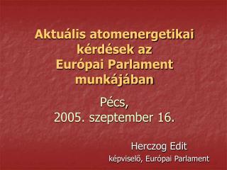 Aktuális atomenergetikai kérdések az Európai Parlament munkájában Pécs,  2005. szeptember 16.