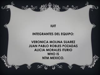 IUIT INTEGRANTES  DEL EQUIPO: VERONICA  MOLINA  SUAREZ  JUAN  PABLO ROBLES POZADAS