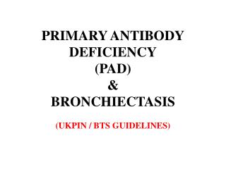 PRIMARY ANTIBODY DEFICIENCY (PAD) & BRONCHIECTASIS (UKPIN / BTS GUIDELINES)