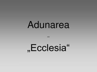 "Adunarea - ""Ecclesia"""