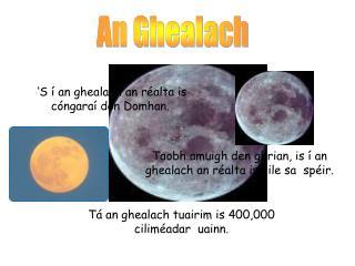 Tá an ghealach tuairim is 400,000 ciliméadar  uainn.
