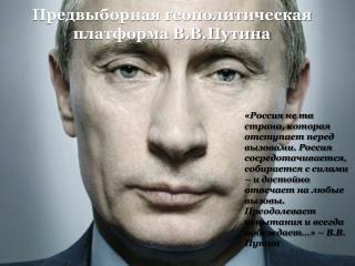 Предвыборная геополитическая  платформа В.В.Путина