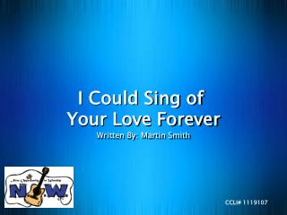I Could Sing of  Your Love Forever Written By: Martin Smith
