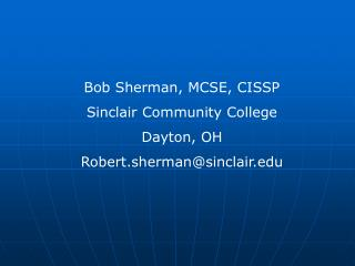 Bob Sherman, MCSE, CISSP Sinclair Community College Dayton, OH Robert.sherman@sinclair