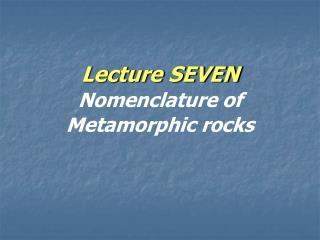 Lecture SEVEN Nomenclature of Metamorphic rocks