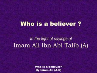 Who is a believer ? In the light of sayings of Imam Ali Ibn Abi Talib (A)