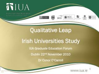 Qualitative Leap Irish Universities Study IUA Graduate Education Forum Dublin 22 nd  November 2010