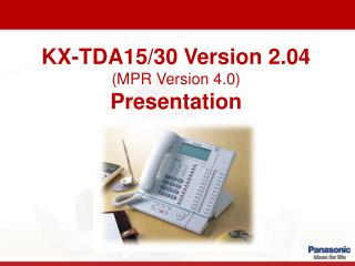 KX-TDA15/30 Version 2.04 (MPR Version 4.0) Presentation