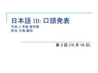日本語  IB:  口頭発表 平成 20  年度 後学期 担当 :  大島 義和