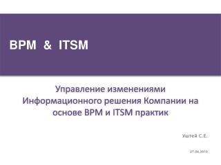 Управление изменениями Информационного решения Компании на основе  BPM  и  ITSM  практик
