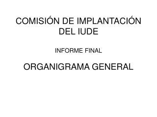 COMISIÓN DE IMPLANTACIÓN DEL IUDE INFORME FINAL ORGANIGRAMA GENERAL