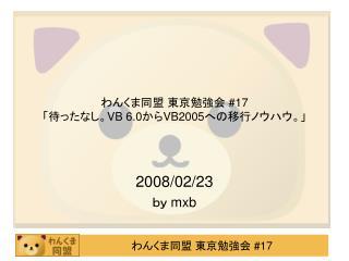 わんくま同盟 東京勉強会  #17 「待ったなし。 VB 6.0 から VB2005 への移行ノウハウ。」