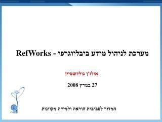 מערכת לניהול מידע ביבליוגרפי -  RefWorks אולז'ן גולדשטיין  27  במרץ 2008