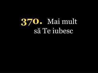 370. Mai mult să Te iubesc