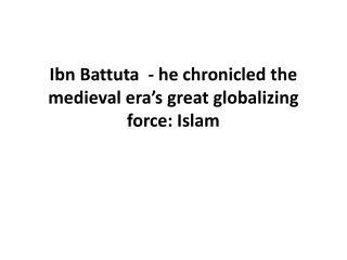 Ibn Battuta  - he chronicled the medieval era ' s great globalizing force: Islam
