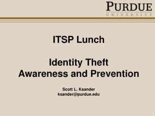 ITSP Lunch Identity Theft Awareness and Prevention Scott L. Ksander ksander@purdue