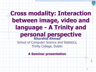 Cross modality: Interaction between image, video and language - A Trinity and personal perspective
