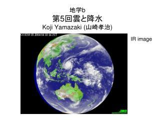地学 b 第 5 回雲と降水 Koji Yamazaki ( 山崎孝治 )