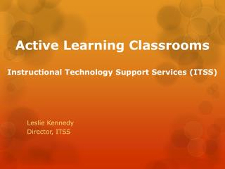 Active Learning Classrooms Instructional Technology Support Services (ITSS)