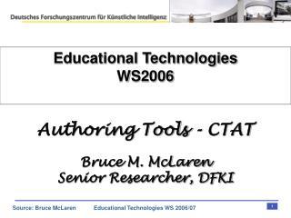 Educational Technologies WS2006 Authoring Tools - CTAT Bruce M. McLaren Senior Researcher, DFKI