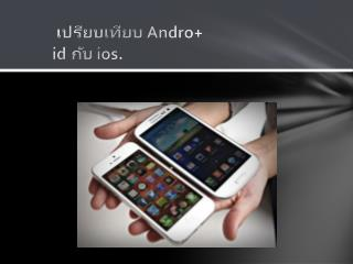 เปรียบเทียบ Andro + id  กับ  ios.