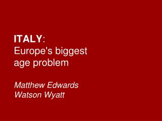 ITALY :  Europe's biggest age problem Matthew Edwards Watson Wyatt