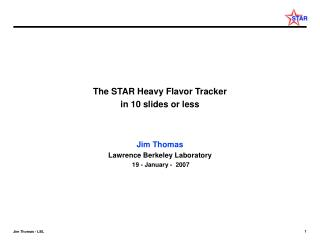 The STAR Heavy Flavor Tracker in 10 slides or less Jim Thomas Lawrence Berkeley Laboratory