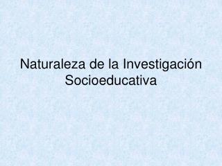 Naturaleza de la Investigación Socioeducativa