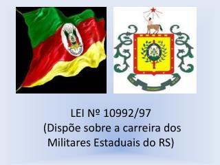 LEI Nº 10992/97  (Dispõe sobre a carreira dos  Militares Estaduais do RS)