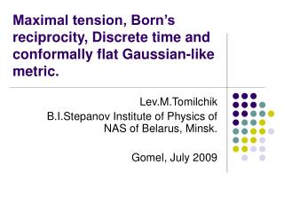 Maximal tension, Born�s reciprocity, Discrete time and conformally flat Gaussian-like metric.