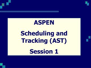 ASPEN  Scheduling and Tracking (AST) Session 1