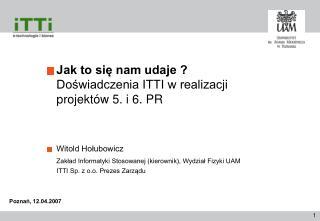 Jak to się nam udaje ? Doświadczenia ITTI w realizacji projektów 5. i 6. PR Witold Hołubowicz