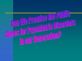 Can We Promise the Public Genes for Psychiatric Disorders in our Generation?