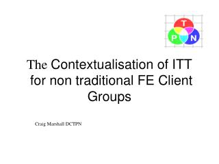 The Contextualisation of ITT  for non traditional FE Client Groups