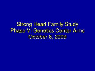 Strong Heart Family Study  Phase VI Genetics Center Aims October 8, 2009