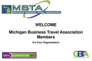 WELCOME  Michigan Business Travel Association Members It�s Your Organization!