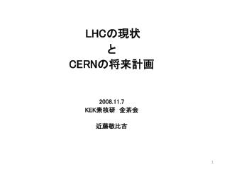 LHC の現状 と CERN の将来計画 2008.11.7 KEK 素核研 金茶会 近藤敬比古