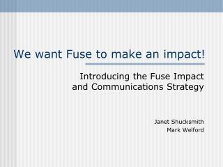 We want Fuse to make an impact!