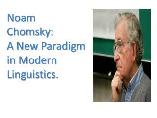 Noam Chomsky:  A New  Paradigm  in Modern  Linguistics .