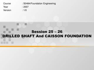 Session 25   26   DRILLED SHAFT And CAISSON FOUNDATION