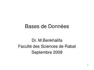Bases de Données Dr. M.Benkhalifa Faculté des Sciences de Rabat Septembre 2008