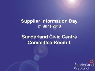 Supplier Information Day 21 June 2010 Sunderland Civic Centre Committee Room 1