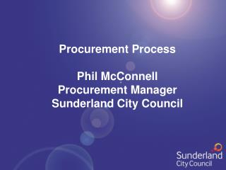 Procurement Process Phil McConnell Procurement Manager Sunderland City Council