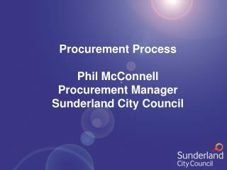 Procurement Process Phil McConnell Procurement Manager Sunderland City Council