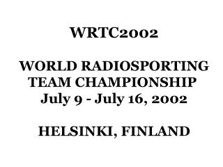 WRTC2002 WORLD RADIOSPORTING TEAM CHAMPIONSHIP  July 9 - July 16, 2002 HELSINKI, FINLAND