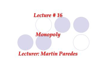 Lecture # 16 Monopoly Lecturer: Martin Paredes