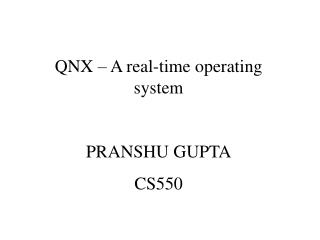 QNX – A real-time operating system PRANSHU GUPTA CS550