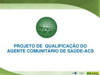 PROJETO DE  QUALIFICAÇÃO DO AGENTE COMUNITÁRIO DE SAÚDE-ACS
